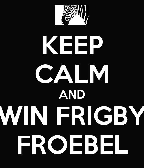 KEEP CALM AND WIN FRIGBY FROEBEL