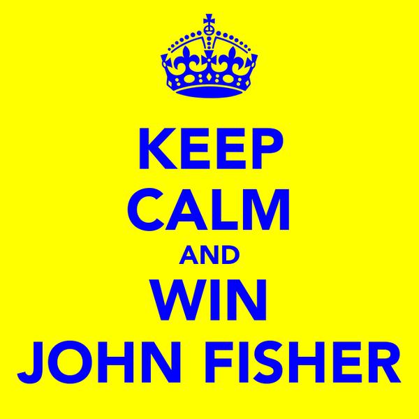 KEEP CALM AND WIN JOHN FISHER