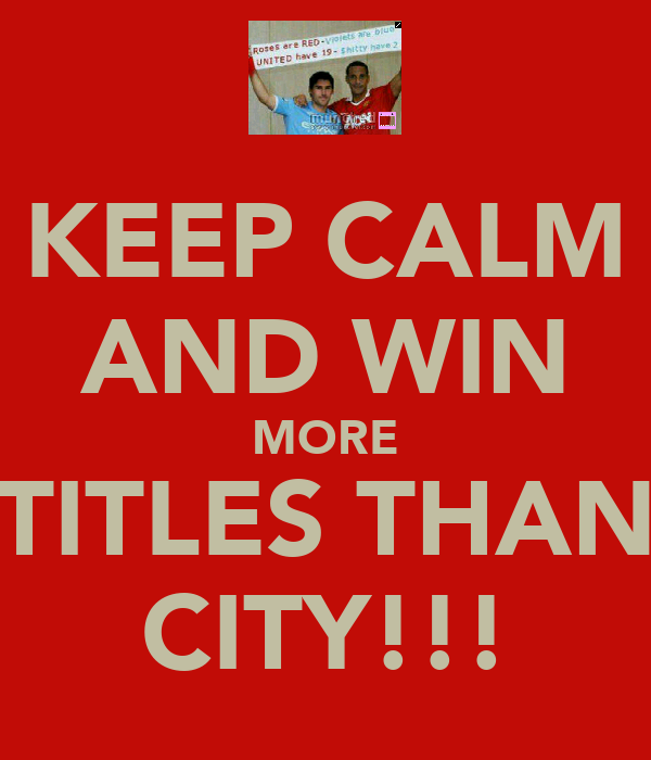 KEEP CALM AND WIN MORE TITLES THAN CITY!!!