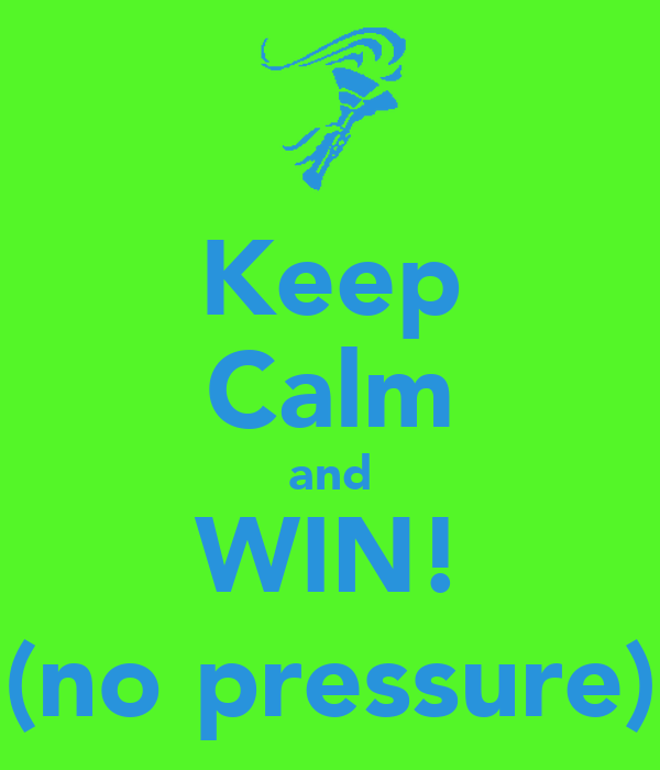 Keep Calm and WIN! (no pressure)