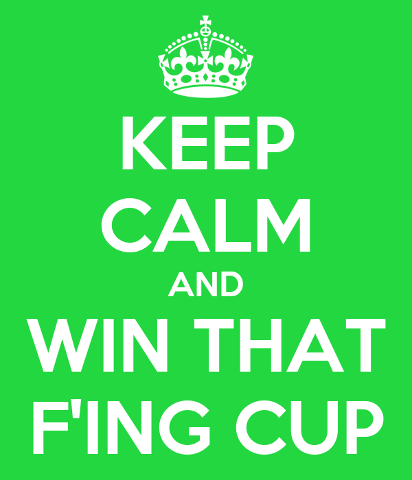 KEEP CALM AND WIN THAT F'ING CUP