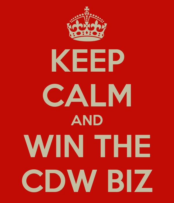 KEEP CALM AND WIN THE CDW BIZ