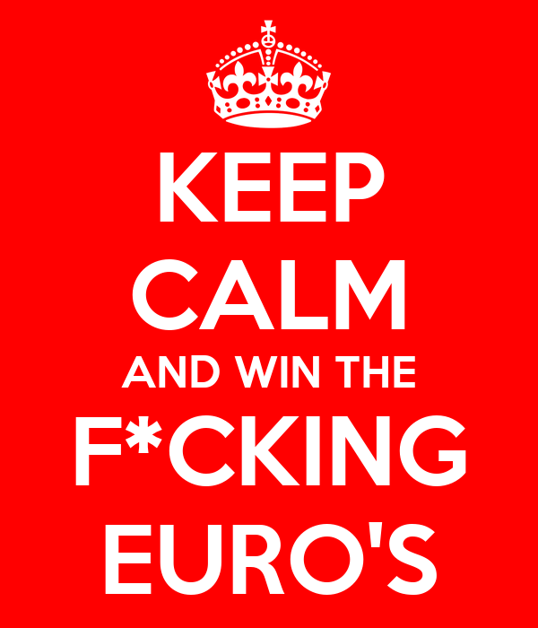 KEEP CALM AND WIN THE F*CKING EURO'S
