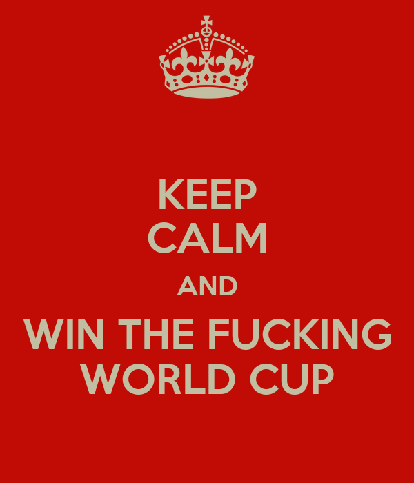 KEEP CALM AND WIN THE FUCKING WORLD CUP