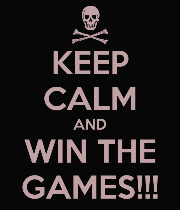 KEEP CALM AND WIN THE GAMES!!!