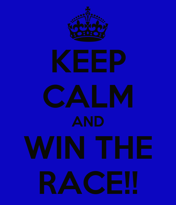 KEEP CALM AND WIN THE RACE!!