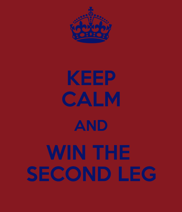 KEEP CALM AND WIN THE  SECOND LEG
