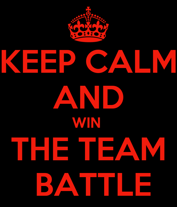 KEEP CALM AND WIN  THE TEAM  BATTLE