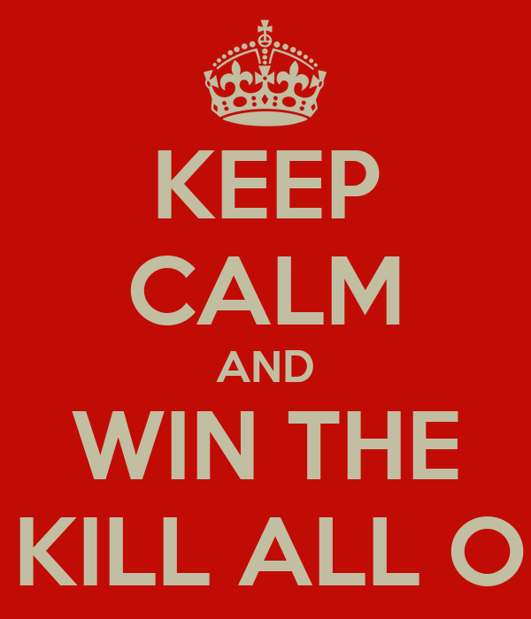 KEEP CALM AND WIN THE WAR I KILL ALL OF YOU
