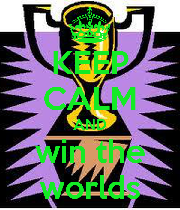 KEEP CALM AND win the worlds