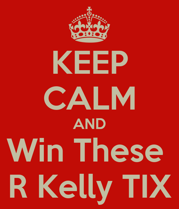 KEEP CALM AND Win These  R Kelly TIX