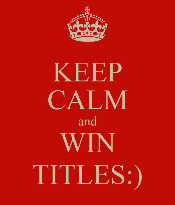 KEEP CALM and WIN TITLES:)
