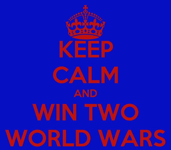 KEEP CALM AND WIN TWO WORLD WARS