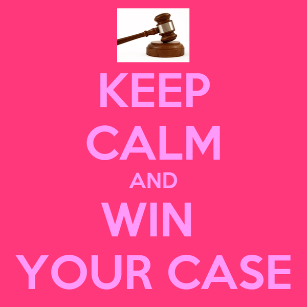 KEEP CALM AND WIN  YOUR CASE
