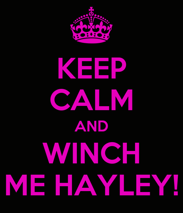 KEEP CALM AND WINCH ME HAYLEY!