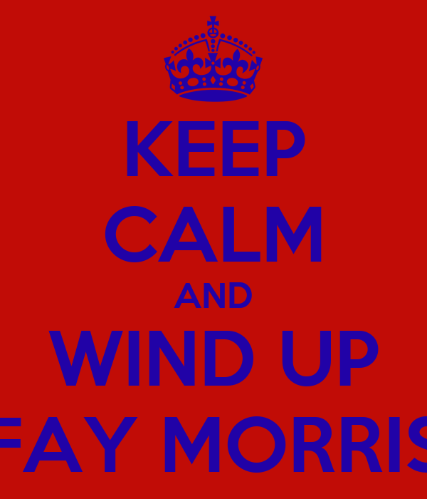 KEEP CALM AND WIND UP FAY MORRIS