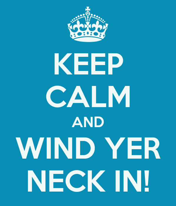 KEEP CALM AND WIND YER NECK IN!