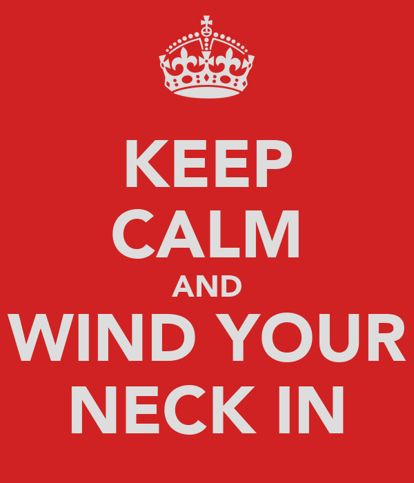 KEEP CALM AND WIND YOUR NECK IN