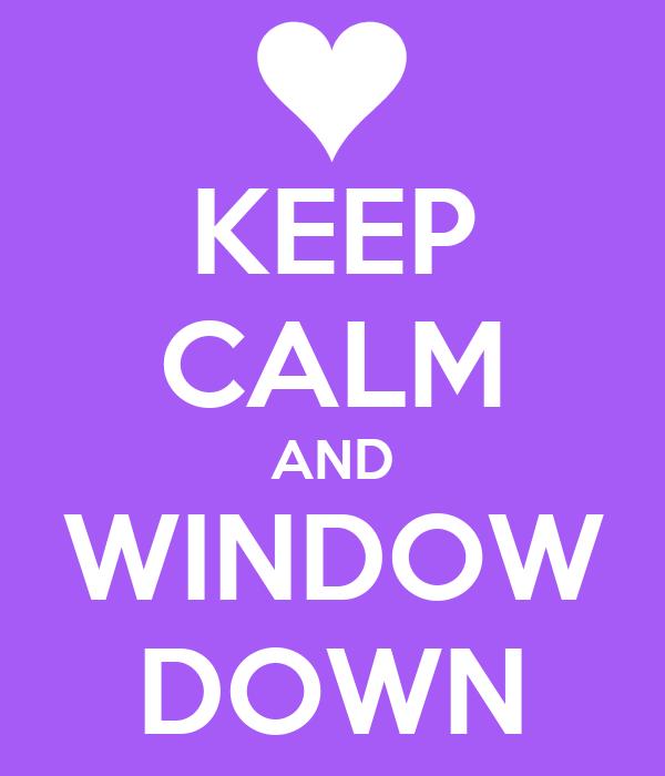 KEEP CALM AND WINDOW DOWN