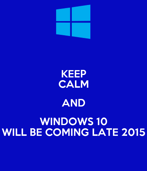 KEEP CALM AND WINDOWS 10 WILL BE COMING LATE 2015
