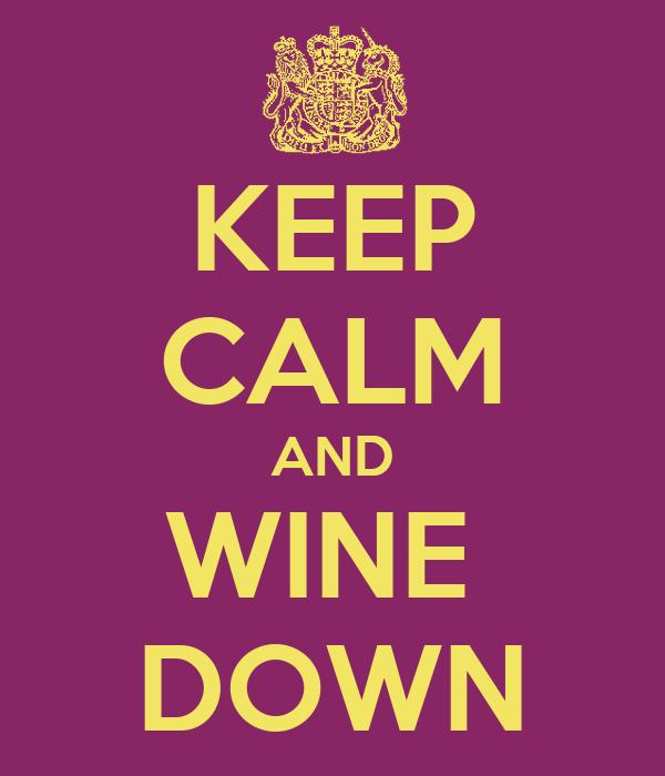KEEP CALM AND WINE  DOWN
