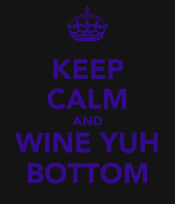 KEEP CALM AND WINE YUH BOTTOM