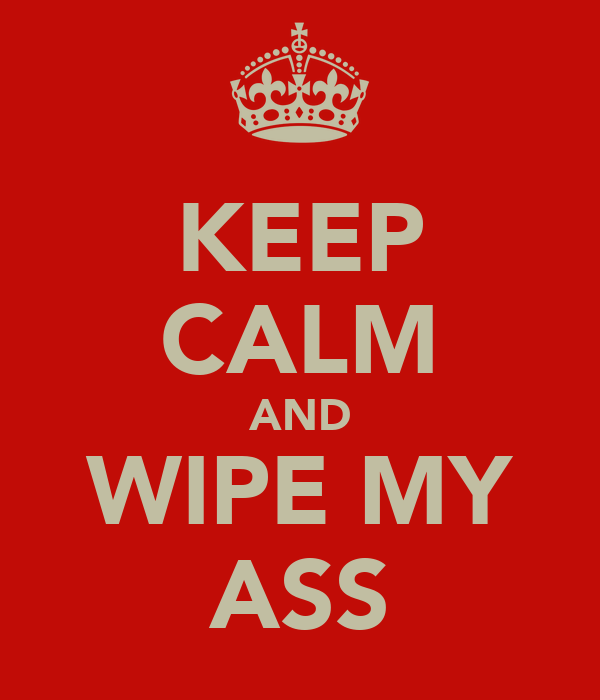 KEEP CALM AND WIPE MY ASS