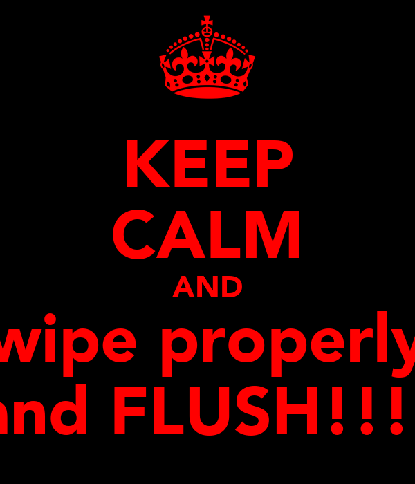 KEEP CALM AND wipe properly and FLUSH!!!!