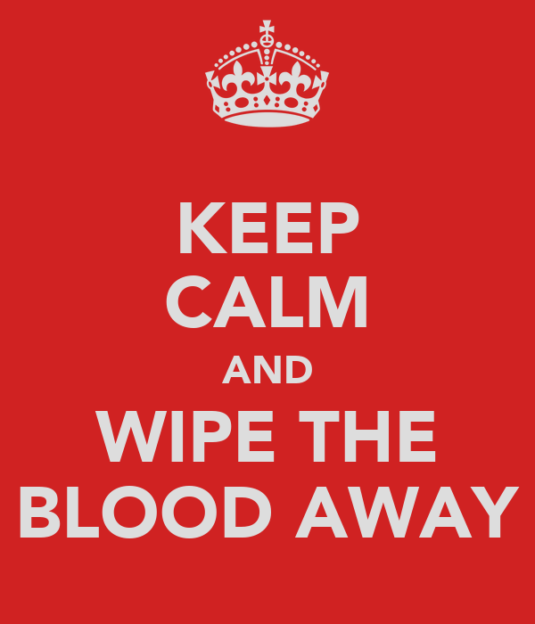 KEEP CALM AND WIPE THE BLOOD AWAY