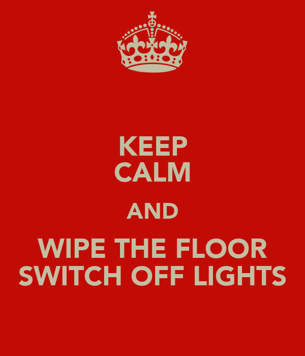 KEEP CALM AND WIPE THE FLOOR SWITCH OFF LIGHTS