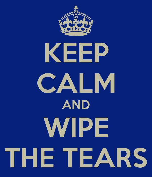 KEEP CALM AND WIPE THE TEARS