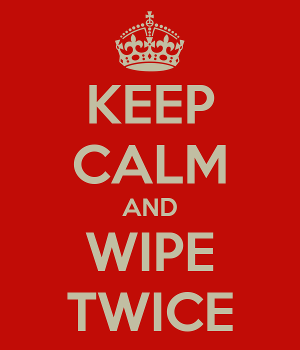 KEEP CALM AND WIPE TWICE