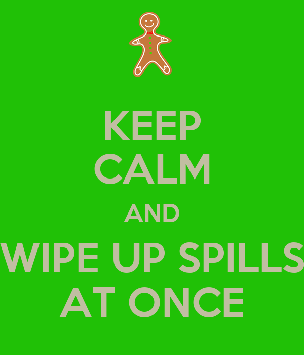 KEEP CALM AND WIPE UP SPILLS AT ONCE