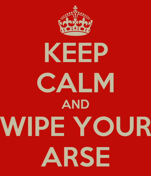 KEEP CALM AND WIPE YOUR ARSE