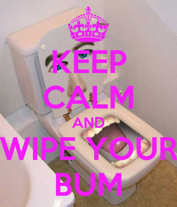 KEEP CALM AND WIPE YOUR BUM