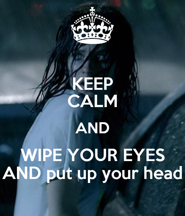 KEEP CALM AND WIPE YOUR EYES AND put up your head