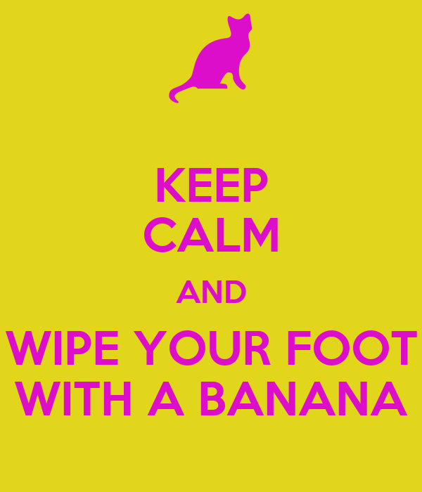 KEEP CALM AND WIPE YOUR FOOT WITH A BANANA