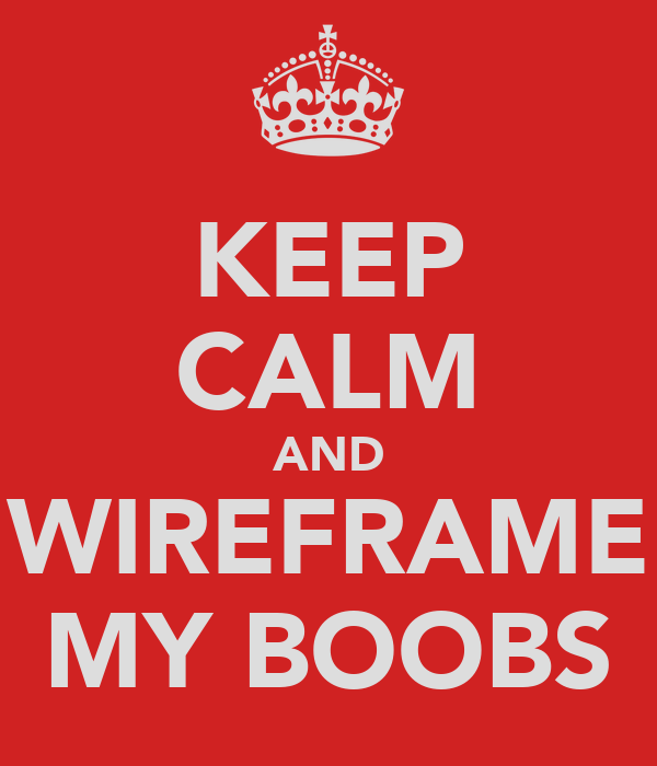 KEEP CALM AND WIREFRAME MY BOOBS