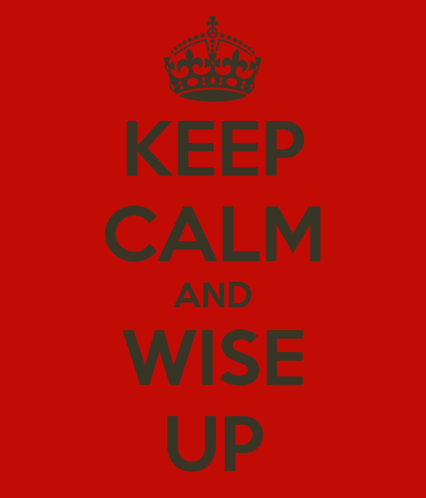 KEEP CALM AND WISE UP