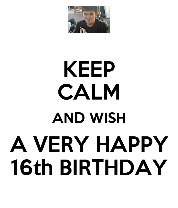 KEEP CALM AND WISH A VERY HAPPY 16th BIRTHDAY