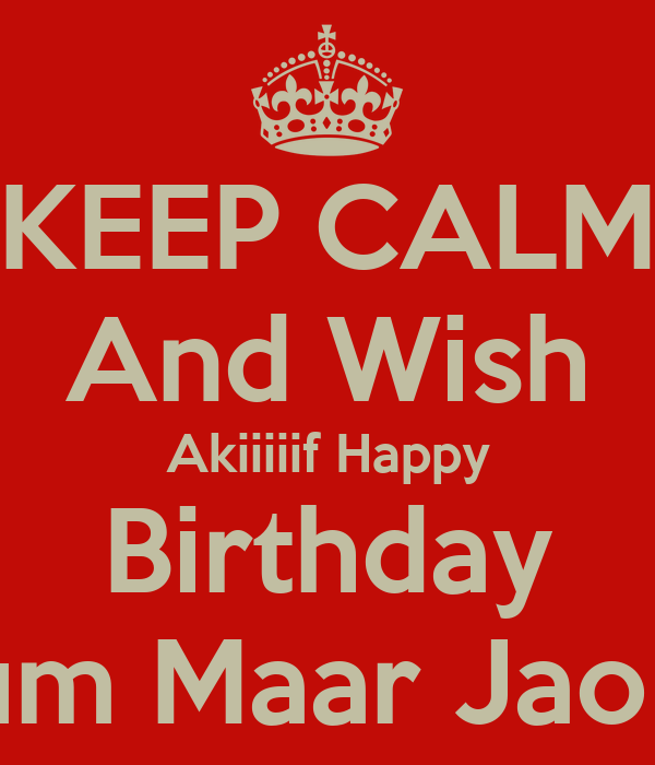 KEEP CALM And Wish Akiiiiif Happy Birthday Tum Maar Jao :P