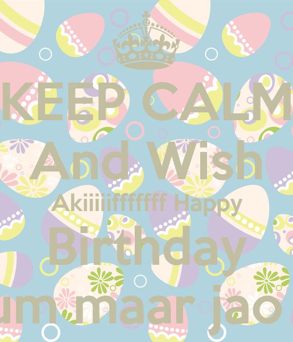 KEEP CALM And Wish Akiiiiifffffff Happy Birthday Tum maar jao :p