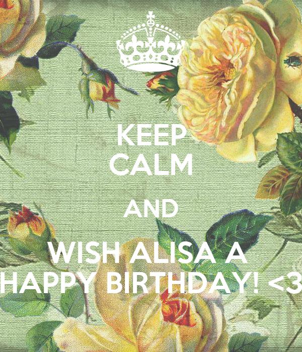 KEEP CALM AND WISH ALISA A  HAPPY BIRTHDAY! <3