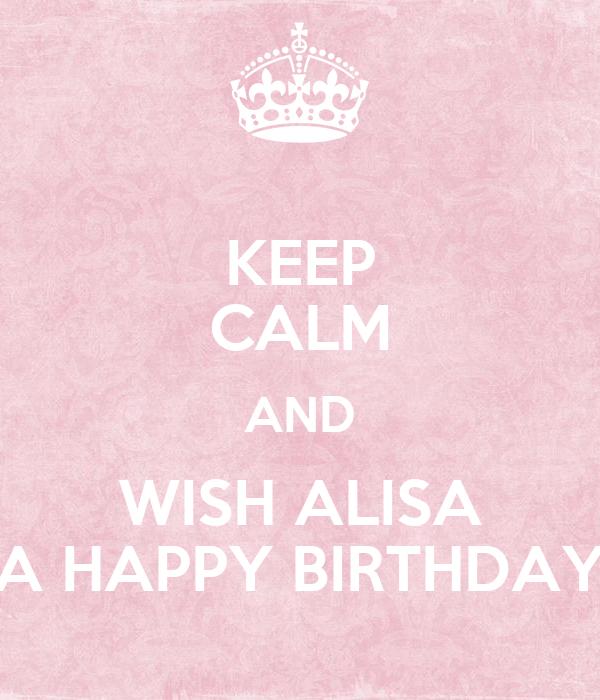 KEEP CALM AND WISH ALISA A HAPPY BIRTHDAY