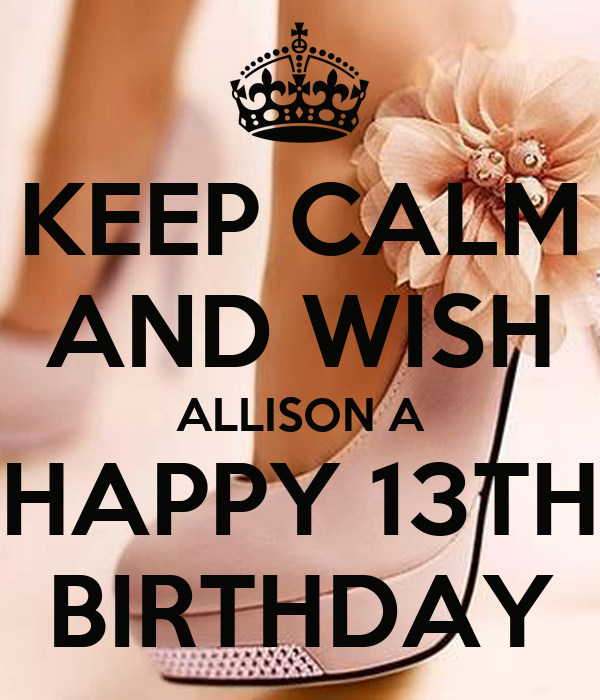KEEP CALM AND WISH ALLISON A HAPPY 13TH BIRTHDAY