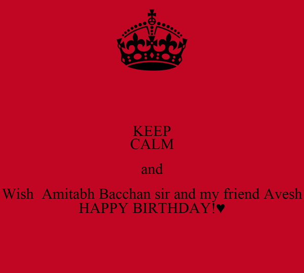 KEEP CALM and Wish  Amitabh Bacchan sir and my friend Avesh HAPPY BIRTHDAY!♥
