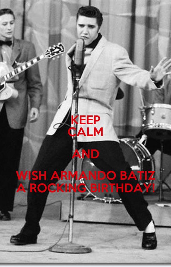 KEEP CALM AND WISH ARMANDO BATIZ A ROCKING BIRTHDAY!