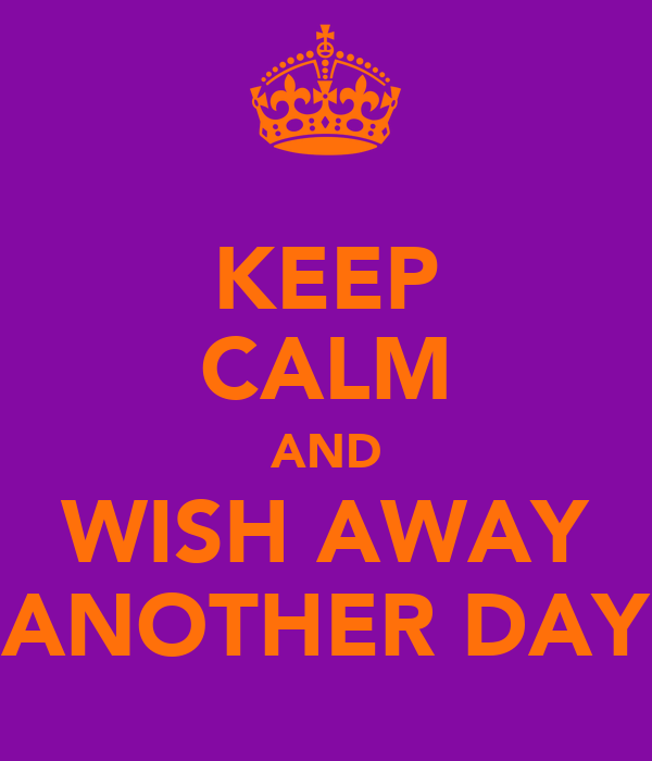 KEEP CALM AND WISH AWAY ANOTHER DAY