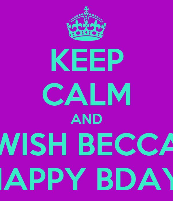 KEEP CALM AND WISH BECCA HAPPY BDAY!