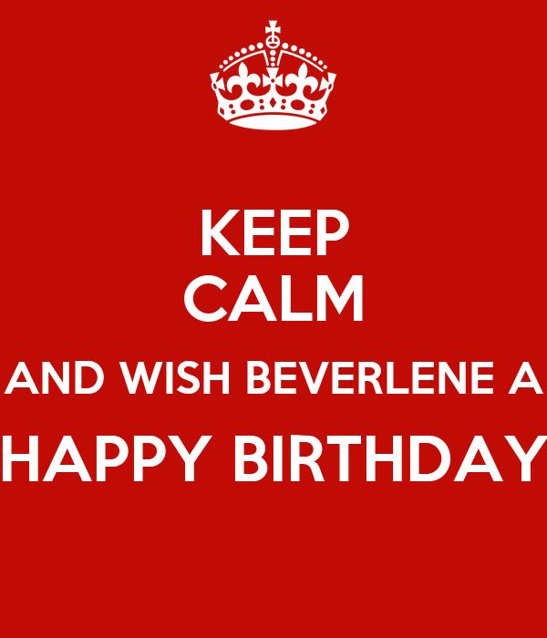 KEEP CALM AND WISH BEVERLENE A HAPPY BIRTHDAY